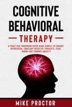 Cognitive Behavioral Therapy A Practical Workbook Guide Made Simple To Combat Depression, Constant Negative Thoughts, Fear, Worry And Chronic Anxiety