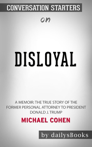 DailysBooks - Disloyal: A Memoir: The True Story of the Former Personal Attorney to President Donald J. Trump by Michael Cohen: Conversation Starters