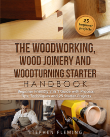 The Woodworking, Wood Joinery and Woodturning Starter Handbook