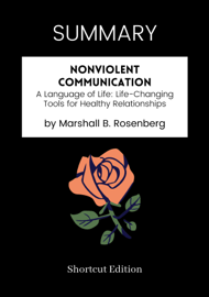 SUMMARY - Nonviolent Communication: A Language of Life: Life-Changing Tools for Healthy Relationships by Marshall B. Rosenberg