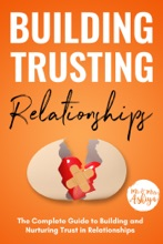 Building Trusting Relationships: The Complete Guide to Building and Nurturing Trust in Relationships