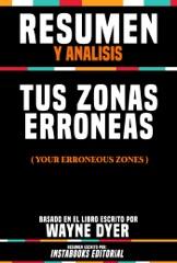 Resumen Y Analisis: Tus Zonas Erroneas (Your Erroneous Zones) - Basado En El Libro Escrito Por Wayne Dyer
