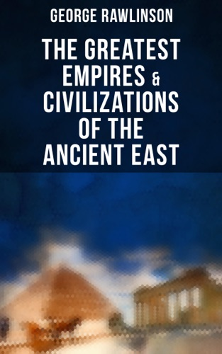 The Greatest Empires & Civilizations of the Ancient East