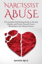 Narcissist Abuse: The Complete Self-Healing Guide To Identify, Disarm, And Protect Yourself From A Manipulative And Abusive Person