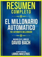 Resumen Completo: El Millonario Automatico (The Automatic Millionaire) - Basado En El Libro De David Bach