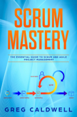 Scrum : Mastery - The Essential Guide to Scrum and Agile Project Management