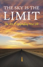 The Sky is the Limit: The Art of Upgrading Your Life: 50 Classic Self Help Books Including.: Think and Grow Rich, The Way to Wealth, As A Man Thinketh, The Art of War, Acres of Diamonds and many more
