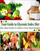 Your Guide To Glycemic Index Diet: The Ideal Guide To Achieve Your Ideal Weight