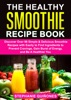The Healthy Smoothie Recipe Book: Discover Over 98 Simple & Delicious Smoothie Recipes With Easily To Find Ingredients To Prevent Cravings, Gain Burst Of Energy, And Be A Healthier You