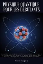 Physique quantique pour les débutants: Découvrez les fondements de la mécanique quantique et la façon dont elle affecte le monde dans lequel nous vivons à travers ses théories les plus célèbres