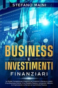 Business e Investimenti Finanziari: La Guida Completa per imparare ad Investire in Borsa, a creare un Business Online, il tuo Reddito Passivo, conoscere i Bitcoin, le Criptovalute, un'Entrata Passiva di Stefano Maini Copertina del libro