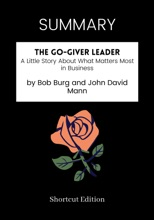 SUMMARY - The Go-Giver Leader: A Little Story About What Matters Most In Business By Bob Burg And John David Mann
