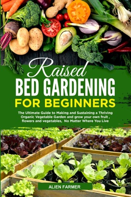 Raised Bed Gardening for Beginners: The Ultimate Guide to Making and Sustaining a Thriving Organic Vegetable Garden and Grow your Own Fruit , Flowers and Vegetables,  No Matter Where You Live