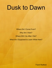 Dusk to Dawn Where Did I Come From? Why Am I Here? Where Will I Go After I Die? What Am I Supposed to Learn While Here?