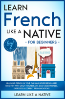 Learn Like a Native - Learn French Like a Native for Beginners - Level 2: Learning French in Your Car Has Never Been Easier! Have Fun with Crazy Vocabulary, Daily Used Phrases, Exercises & Correct Pronunciations artwork