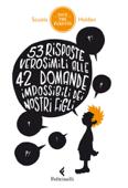 53 risposte verosimili alle 42 domande impossibili dei nostri figli
