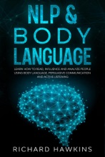 NLP & Body Language: Learn How to Read, Influence and Analyze People Using Body Language, Persuasive Communication and Active Listening