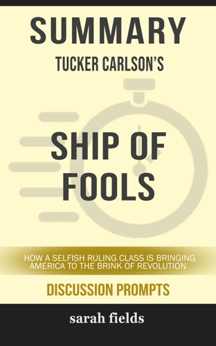Sarah Fields - Summary of Ship of Fools: How a Selfish Ruling Class Is Bringing America to the Brink of Revolution by Tucker Carlson (Discussion Prompts)