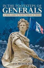 In The Footsteps Of Generals: A Travel Guide To The Battlefields Of France