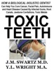 Toxic Teeth: How a Biological (Holistic) Dentist Can Help You Cure Cancer, Facial Pain, Autoimmune and Heart Disease Caused By Infected Gums, Root Canals, Jawbone Cavitations, Toxic Metals