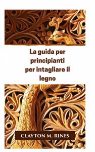 La guida per principianti per intagliare il legno Libro Cover