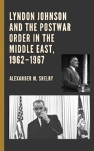 Lyndon Johnson And The Postwar Order In The Middle East, 1962–1967