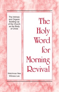 The Holy Word for Morning Revival - The Intrinsic and Organic Building Up of the Church as the Body of Christ Book Cover