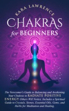 Chakras For Beginners: The Newcomers Guide To Balancing And Awakening Your Chakras To Radiate Positive Energy Others Will Notice. Includes A Spiritual Guide To Crystals, Essential Oils, Gems And Herbs