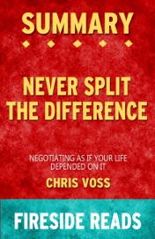 Never Split The Difference Negotiating As If Your Life Depended On It By Chris Voss Summary By Fireside Reads