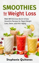 Smoothies for Weight Loss: Over 60 Delicious Quick & Easy Smoothie Recipes for Rapid Weight Loss, Detox, and Anti-Aging