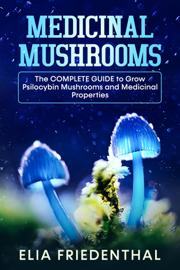 Medicinal Mushrooms: The Complete Guide to Grow Psilocybin Mushrooms and Medicinal Properties
