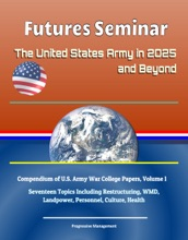Futures Seminar: The United States Army in 2025 and Beyond - Compendium of U.S. Army War College Papers, Volume 1 - Seventeen Topics Including Restructuring, WMD, Landpower, Personnel, Culture, Health