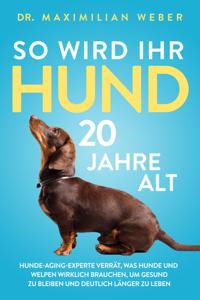 So wird Ihr Hund 20 Jahre alt: Hunde-Aging-Experte verrät, was Hunde und Welpen wirklich brauchen, um gesund zu bleiben und deutlich länger zu leben Buch-Cover