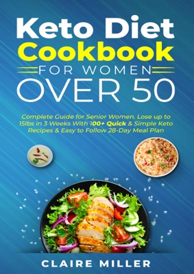 Keto Diet Cookbook For Women Over 50: Complete Guide for Senior Women. Lose up to 15lbs in 3 Weeks With 100+ Quick & Simple Keto Recipes & Easy to Follow 28-Day Meal Plan