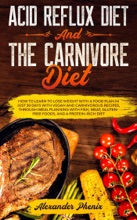 Acid Reflux Diet and The Carnivore Diet: How to Learn to Lose Weight with a Food Plan in Just 30 Days with Vegan and Carnivorous Recipes, through Meal Planning with Fish, Meat and Gluten-Free Foods
