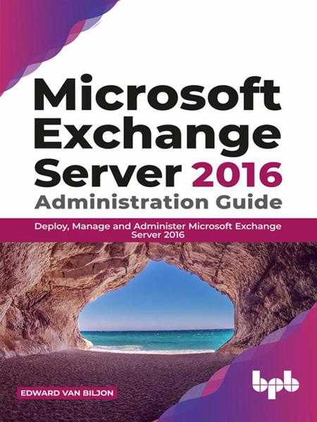 Microsoft Exchange Server 2016 Administration Guide: Deploy, Manage and Administer Microsoft Exchange Server 2016