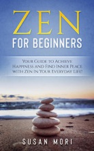Zen: for Beginners : Your Guide to Achieving Happiness and Finding Inner Peace with Zen in Your Everyday Life