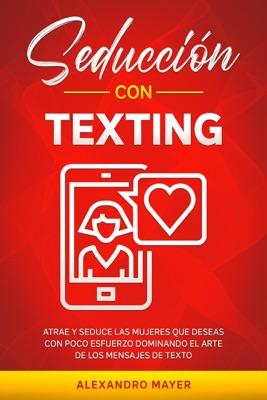 Seducción con texting: Atrae y seduce las mujeres que deseas con poco esfuerzo dominando el arte de los mensajes de texto