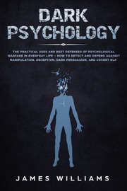 Dark Psychology The Practical Uses And Best Defenses Of Psychological Warfare In Everyday Life How To Detect And Defend Against Manipulation Deception Dark Persuasion And Covert Nlp
