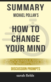 Summary Of How To Change Your Mind What The New Science Of Psychedelics Teaches Us About Consciousness Dying Addiction Depression And Transcendence By Michael Pollan Discussion Prompts
