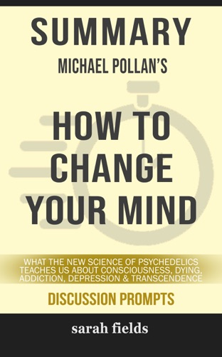 Sarah Fields - SUMMARY Of How to Change Your Mind: What the New Science of Psychedelics Teaches Us About Consciousness, Dying, Addiction, Depression, and Transcendence by Michael Pollan (Discussion Prompts)