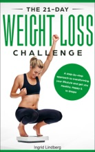 Weight Loss: The 21-Day Weight Loss Challenge: a Deep and No BS Step-by-Step Approach to Transforming Your Lifestyle and Get You Healthy, Happy & In Shape
