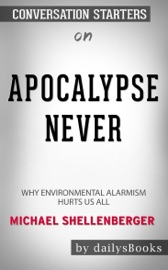 Apocalypse Never Why Environmental Alarmism Hurts Us All By Michael Shellenberger Conversation Starters