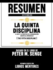 Resumen Extendido  La Quinta Disciplina: El Arte Y La Práctica De La Organización Abierta Al Aprendizaje (The Fifth Discipline) - Basado En El Libro De Peter M. Senge