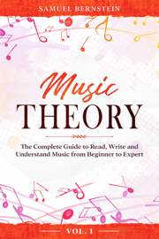 Music Theory: The Complete Guide to Read, Write and Understand Music from Beginner to Expert - Vol. 1