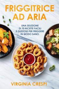 Friggitrice ad aria: Una selezione di 70 ricette facili e gustose per friggere in modo sano da Virginia Crespi Copertina del libro