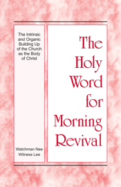 The Holy Word for Morning Revival - The Intrinsic and Organic Building Up of the Church as the Body of Christ