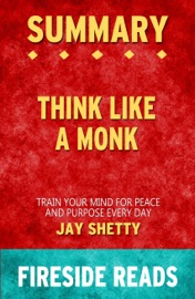 Summary Of Think Like A Monk Train Your Mind For Peace And Purpose Every Day By Jay Shetty