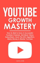 YouTube Growth Mastery: How to Start & Grow A Successful Youtube Channel. Get More Views, Subscribers, Hack The Algorithm, Make Money & Master YouTube