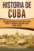 Historia de Cuba: Una guía fascinante de la historia de Cuba, desde la llegada de Cristóbal Colón a Fidel Castro